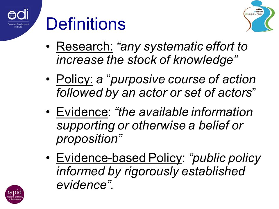 Definitions Research: any systematic effort to increase the stock of knowledge Policy: a purposive course of action followed by an actor or set of actors Evidence: the available information supporting or otherwise a belief or proposition Evidence-based Policy: public policy informed by rigorously established evidence.
