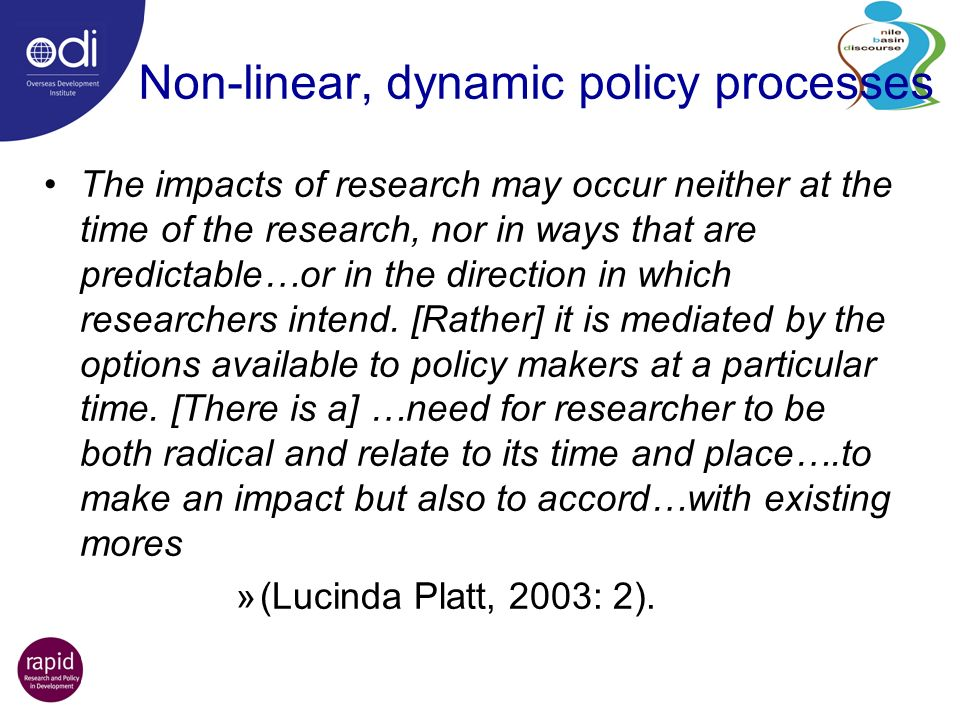 Non-linear, dynamic policy processes The impacts of research may occur neither at the time of the research, nor in ways that are predictable…or in the direction in which researchers intend.
