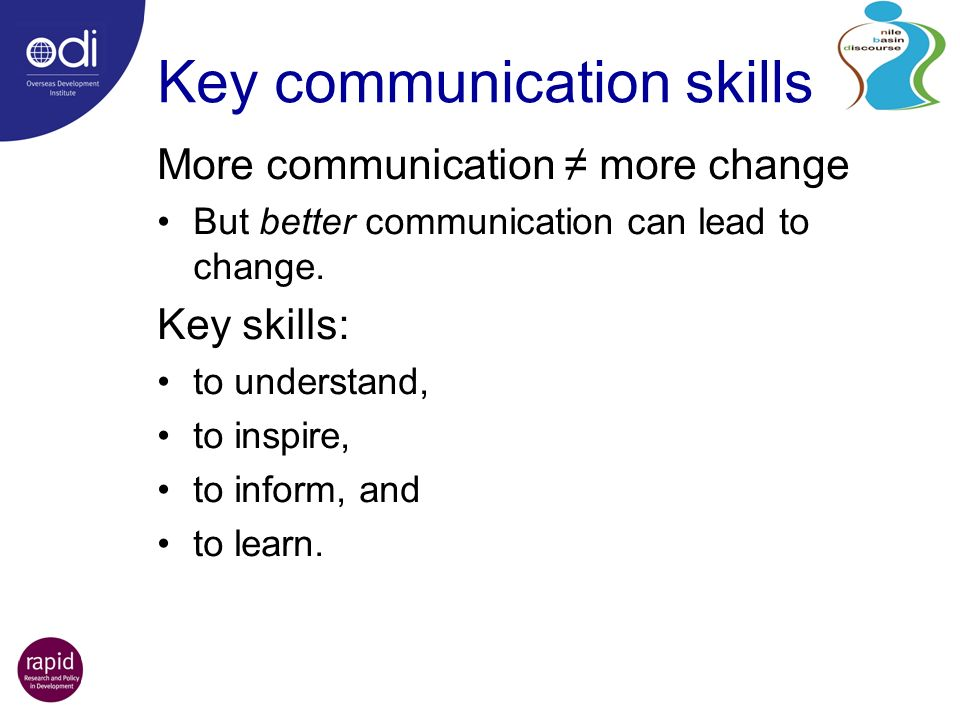 Key communication skills More communication more change But better communication can lead to change. Key skills: to understand, to inspire, to inform,