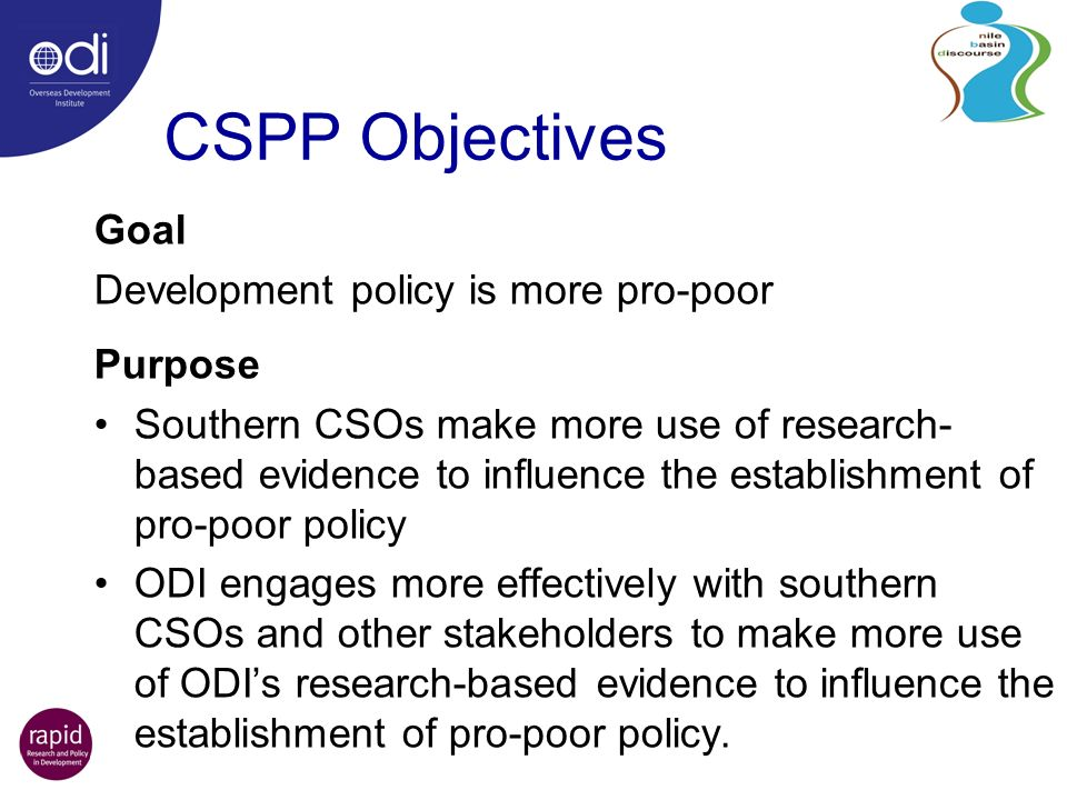 CSPP Objectives Goal Development policy is more pro-poor Purpose Southern CSOs make more use of research- based evidence to influence the establishment of pro-poor policy ODI engages more effectively with southern CSOs and other stakeholders to make more use of ODIs research-based evidence to influence the establishment of pro-poor policy.