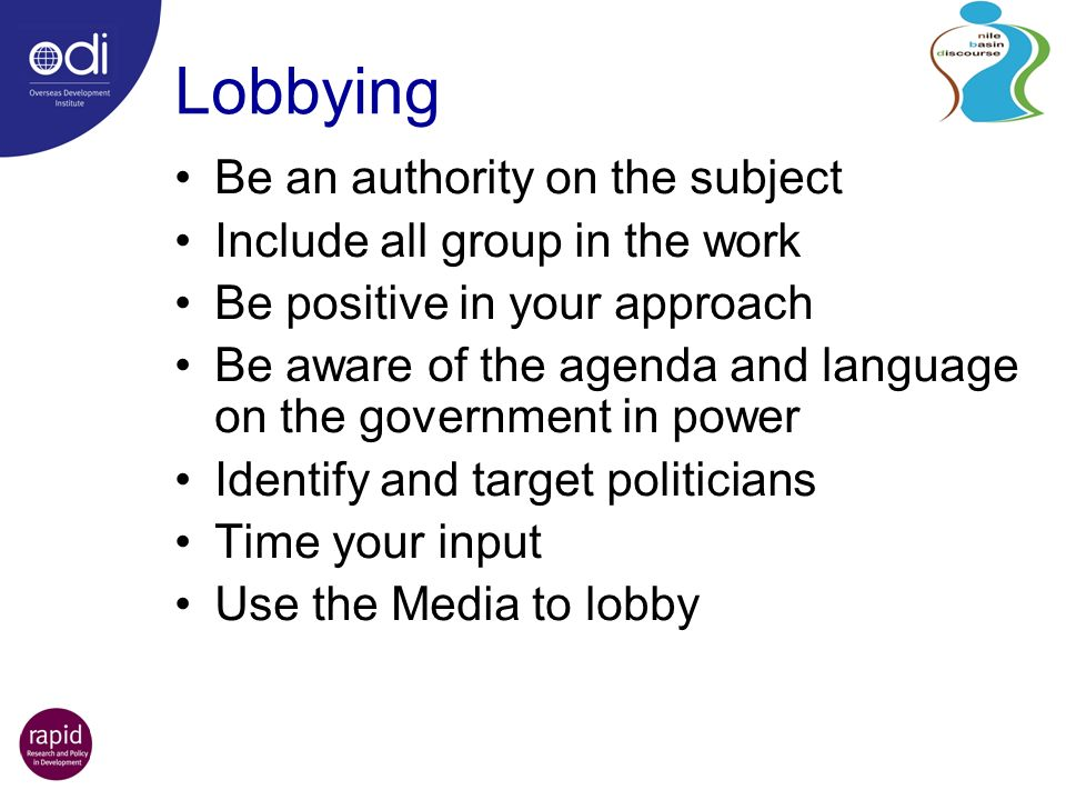 Lobbying Be an authority on the subject Include all group in the work Be positive in your approach Be aware of the agenda and language on the government in power Identify and target politicians Time your input Use the Media to lobby