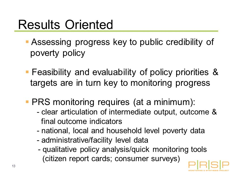 13 Results Oriented Assessing progress key to public credibility of poverty policy Feasibility and evaluability of policy priorities & targets are in turn key to monitoring progress PRS monitoring requires (at a minimum): - clear articulation of intermediate output, outcome & final outcome indicators - national, local and household level poverty data - administrative/facility level data - qualitative policy analysis/quick monitoring tools (citizen report cards; consumer surveys)
