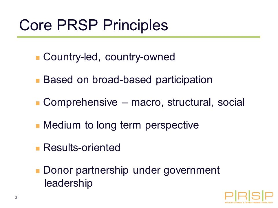3 Country-led, country-owned Based on broad-based participation Comprehensive – macro, structural, social Medium to long term perspective Results-oriented Donor partnership under government leadership Core PRSP Principles