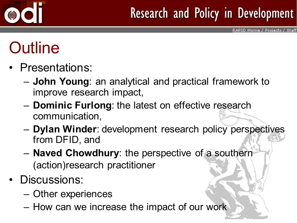 Outline Presentations: –John Young: an analytical and practical framework to improve research impact, –Dominic Furlong: the latest on effective research communication, –Dylan Winder: development research policy perspectives from DFID, and –Naved Chowdhury: the perspective of a southern (action)research practitioner Discussions: –Other experiences –How can we increase the impact of our work
