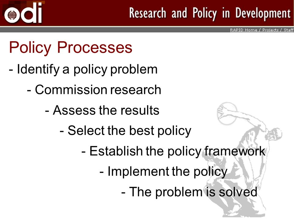 Policy Processes - Identify a policy problem - Commission research - Assess the results - Select the best policy - Establish the policy framework - Implement the policy - The problem is solved