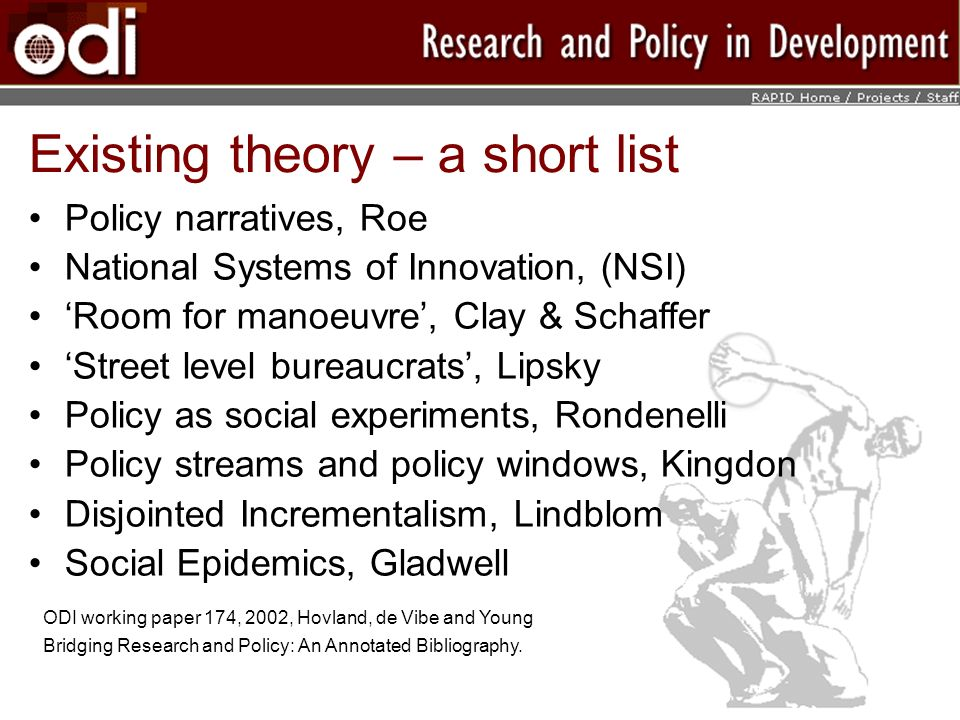 Policy narratives, Roe National Systems of Innovation, (NSI) Room for manoeuvre, Clay & Schaffer Street level bureaucrats, Lipsky Policy as social experiments, Rondenelli Policy streams and policy windows, Kingdon Disjointed Incrementalism, Lindblom Social Epidemics, Gladwell Existing theory – a short list ODI working paper 174, 2002, Hovland, de Vibe and Young Bridging Research and Policy: An Annotated Bibliography.