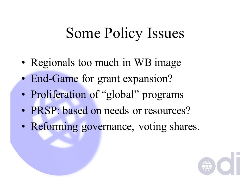 Some Policy Issues Regionals too much in WB image End-Game for grant expansion? Proliferation of global programs PRSP: based on needs or resources? Re