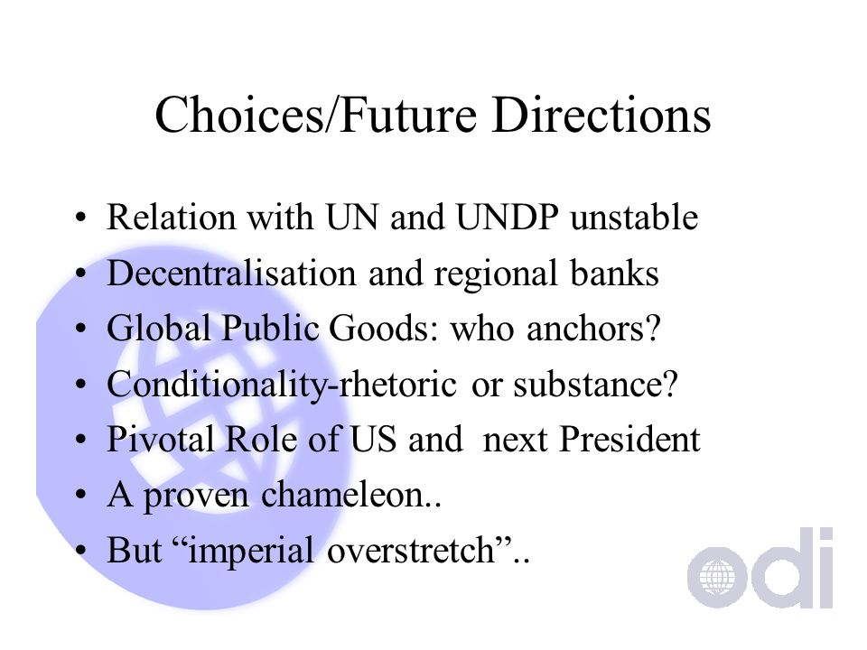 Choices/Future Directions Relation with UN and UNDP unstable Decentralisation and regional banks Global Public Goods: who anchors.