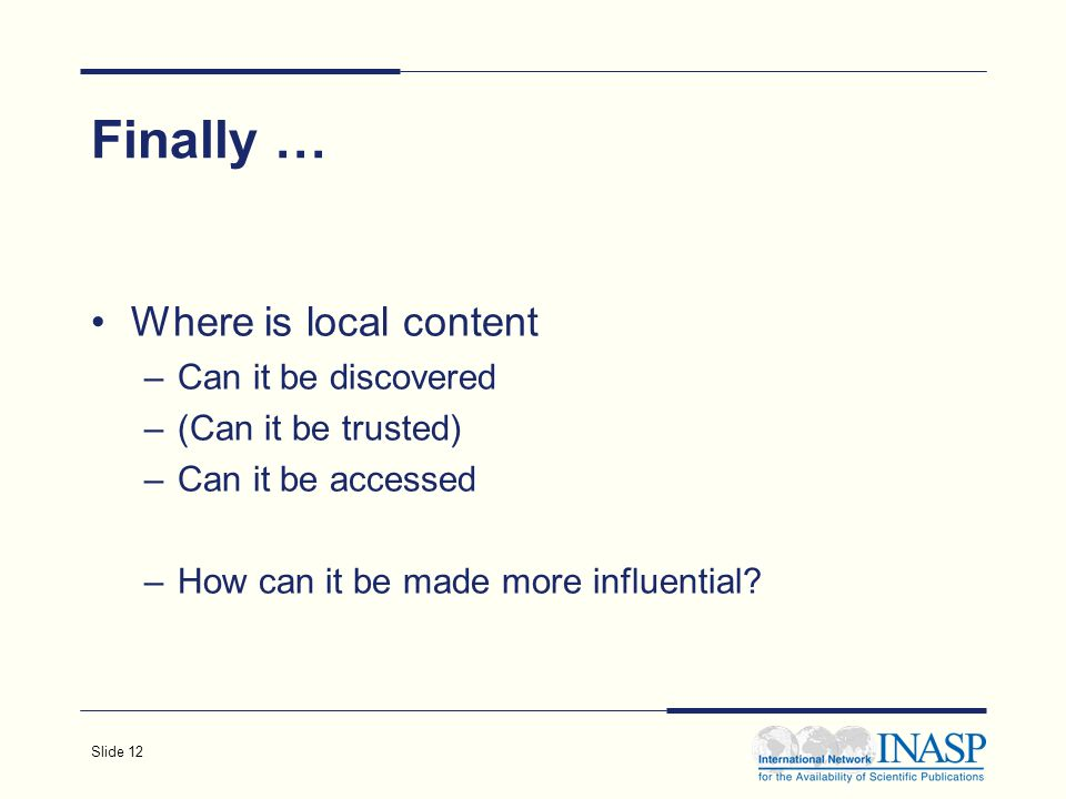Slide 12 Finally … Where is local content –Can it be discovered –(Can it be trusted) –Can it be accessed –How can it be made more influential?