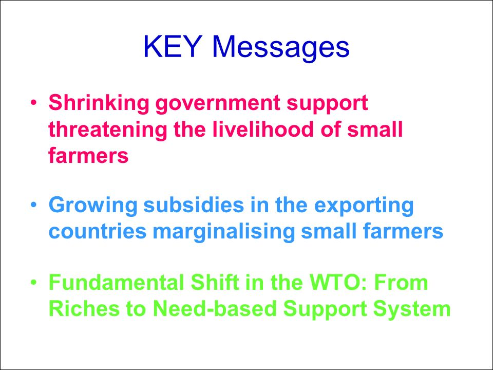 KEY Messages Shrinking government support threatening the livelihood of small farmers Growing subsidies in the exporting countries marginalising small farmers Fundamental Shift in the WTO: From Riches to Need-based Support System