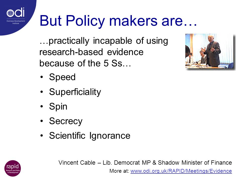 But Policy makers are… Speed Superficiality Spin Secrecy Scientific Ignorance Vincent Cable – Lib. Democrat MP & Shadow Minister of Finance More at: w