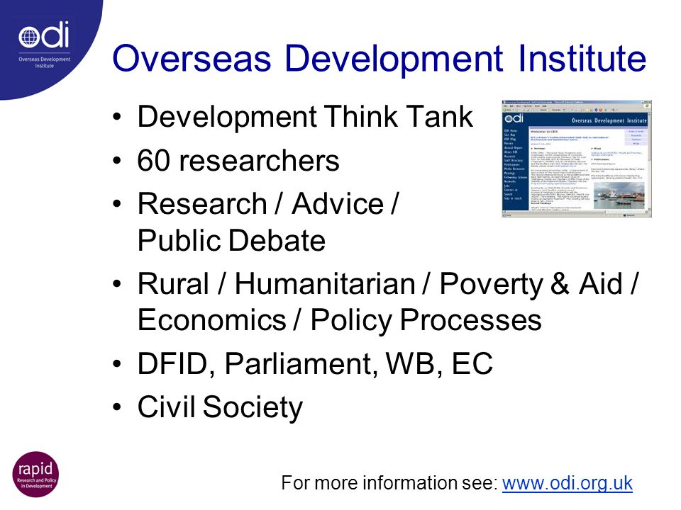 Overseas Development Institute Development Think Tank 60 researchers Research / Advice / Public Debate Rural / Humanitarian / Poverty & Aid / Economic