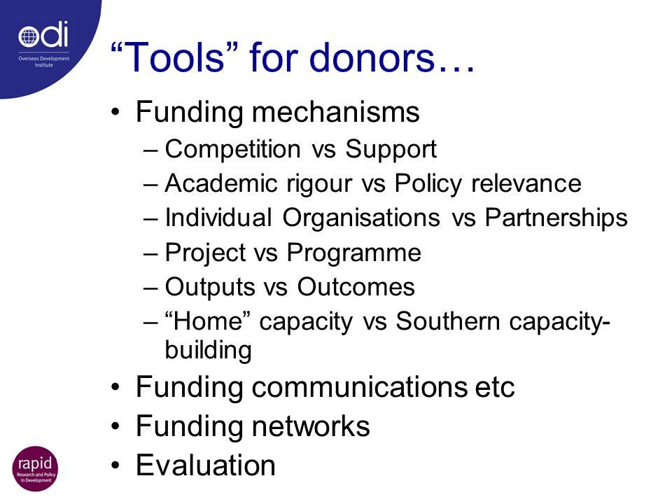 Tools for donors… Funding mechanisms –Competition vs Support –Academic rigour vs Policy relevance –Individual Organisations vs Partnerships –Project v