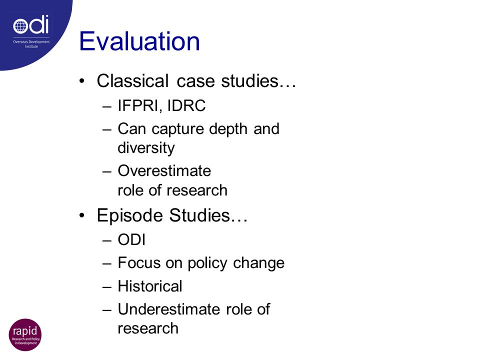 Classical case studies… –IFPRI, IDRC –Can capture depth and diversity –Overestimate role of research Episode Studies… –ODI –Focus on policy change –Hi