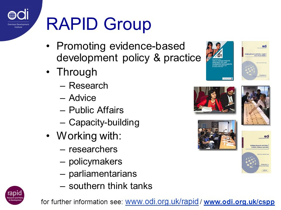 RAPID Group Promoting evidence-based development policy & practice Through –Research –Advice –Public Affairs –Capacity-building Working with: –researc