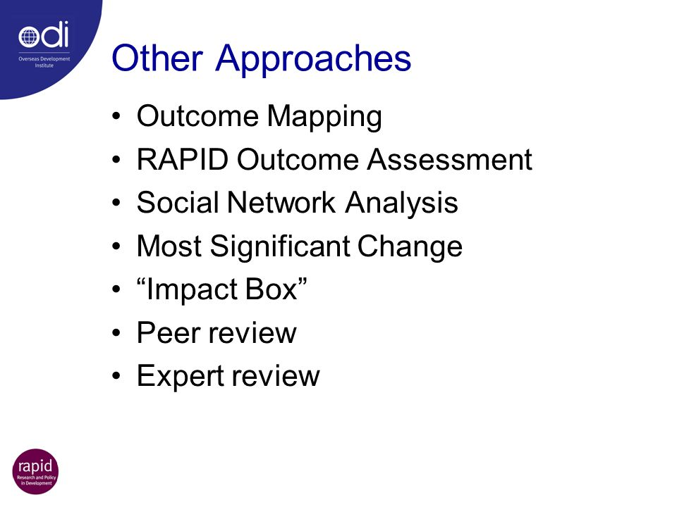 Other Approaches Outcome Mapping RAPID Outcome Assessment Social Network Analysis Most Significant Change Impact Box Peer review Expert review