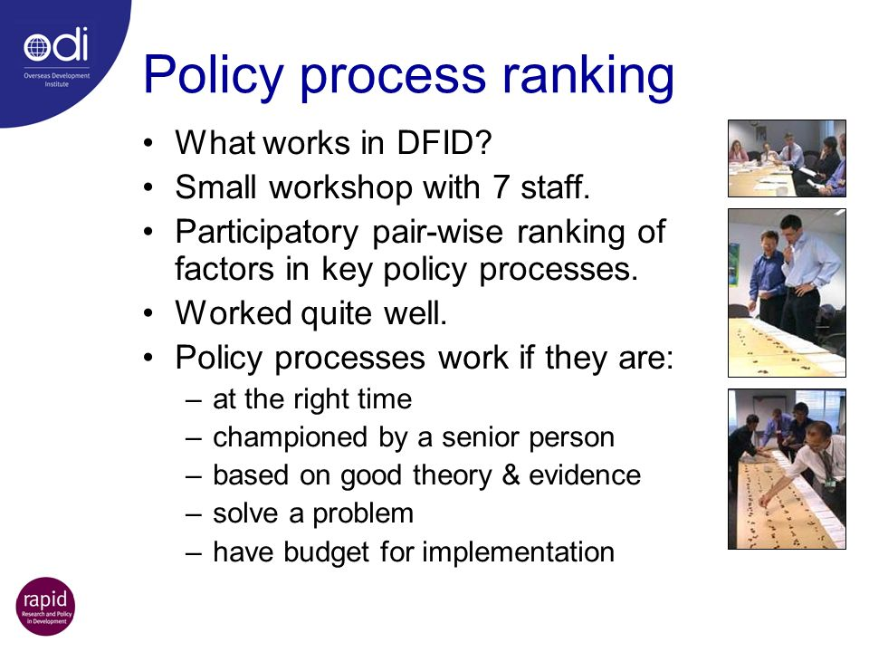 Policy process ranking What works in DFID? Small workshop with 7 staff. Participatory pair-wise ranking of factors in key policy processes. Worked qui