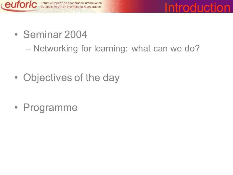 Introduction Seminar 2004 –Networking for learning: what can we do? Objectives of the day Programme