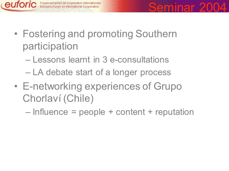 Seminar 2004 Fostering and promoting Southern participation –Lessons learnt in 3 e-consultations –LA debate start of a longer process E-networking experiences of Grupo Chorlaví (Chile) –Influence = people + content + reputation