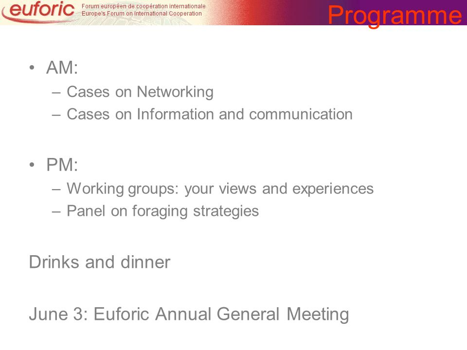 Programme AM: –Cases on Networking –Cases on Information and communication PM: –Working groups: your views and experiences –Panel on foraging strategi