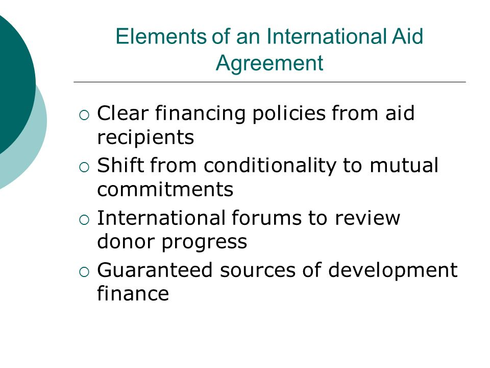 Elements of an International Aid Agreement Clear financing policies from aid recipients Shift from conditionality to mutual commitments International forums to review donor progress Guaranteed sources of development finance