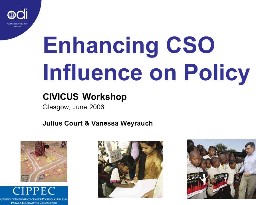 Enhancing CSO Influence on Policy CIVICUS Workshop Glasgow, June 2006 Julius Court & Vanessa Weyrauch