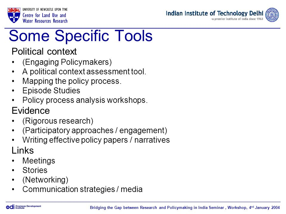 Bridging the Gap between Research and Policymaking in India Seminar, Workshop, 4 rd January 2004 Some Specific Tools Political context (Engaging Policymakers) A political context assessment tool.