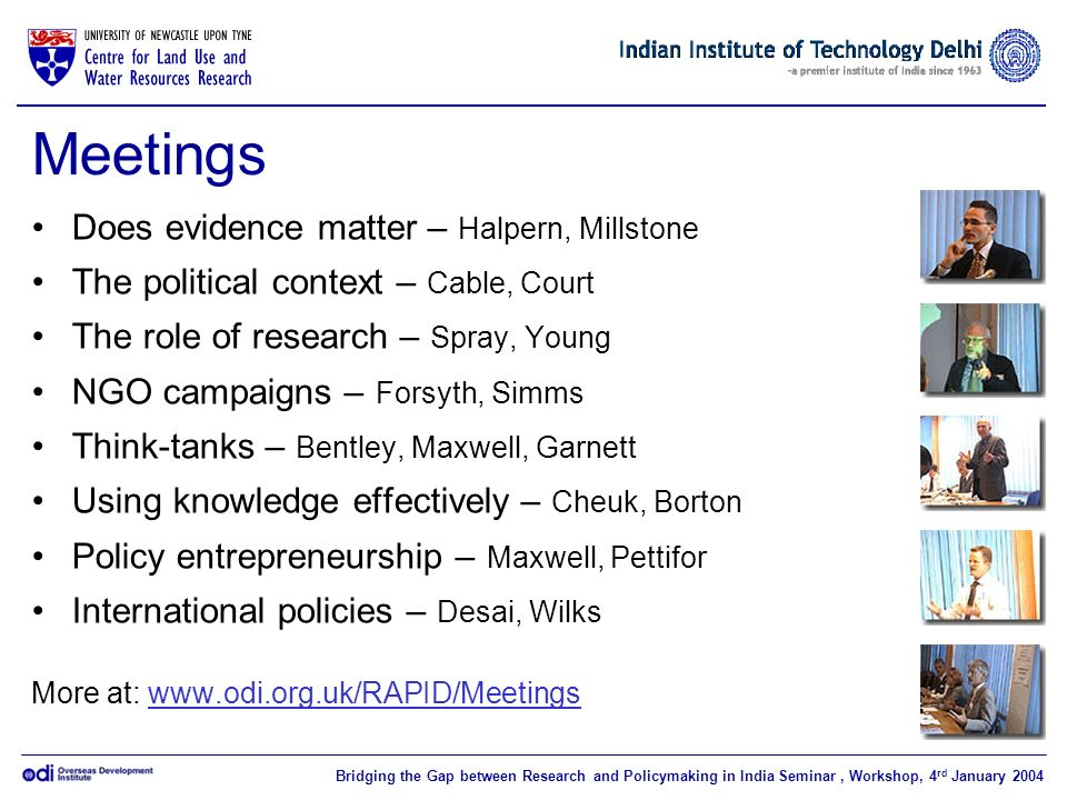 Bridging the Gap between Research and Policymaking in India Seminar, Workshop, 4 rd January 2004 Meetings Does evidence matter – Halpern, Millstone The political context – Cable, Court The role of research – Spray, Young NGO campaigns – Forsyth, Simms Think-tanks – Bentley, Maxwell, Garnett Using knowledge effectively – Cheuk, Borton Policy entrepreneurship – Maxwell, Pettifor International policies – Desai, Wilks More at: www.odi.org.uk/RAPID/Meetings