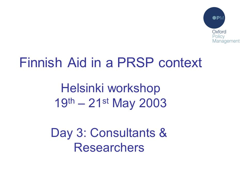 Finnish Aid in a PRSP context Helsinki workshop 19 th – 21 st May 2003 Day 3: Consultants & Researchers