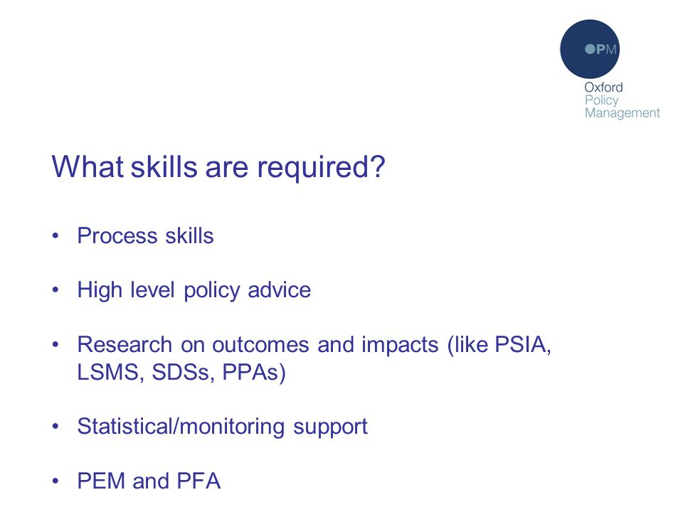 What skills are required? Process skills High level policy advice Research on outcomes and impacts (like PSIA, LSMS, SDSs, PPAs) Statistical/monitorin