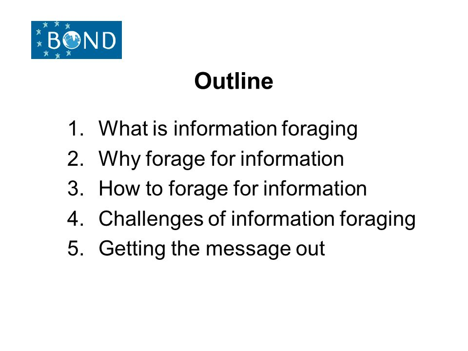 Outline 1.What is information foraging 2.Why forage for information 3.How to forage for information 4.Challenges of information foraging 5.Getting the message out