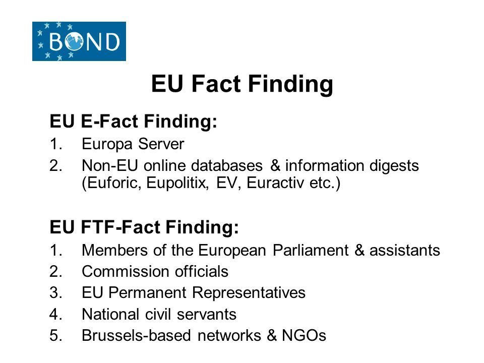 EU Fact Finding EU E-Fact Finding: 1.Europa Server 2.Non-EU online databases & information digests (Euforic, Eupolitix, EV, Euractiv etc.) EU FTF-Fact Finding: 1.Members of the European Parliament & assistants 2.Commission officials 3.EU Permanent Representatives 4.National civil servants 5.Brussels-based networks & NGOs