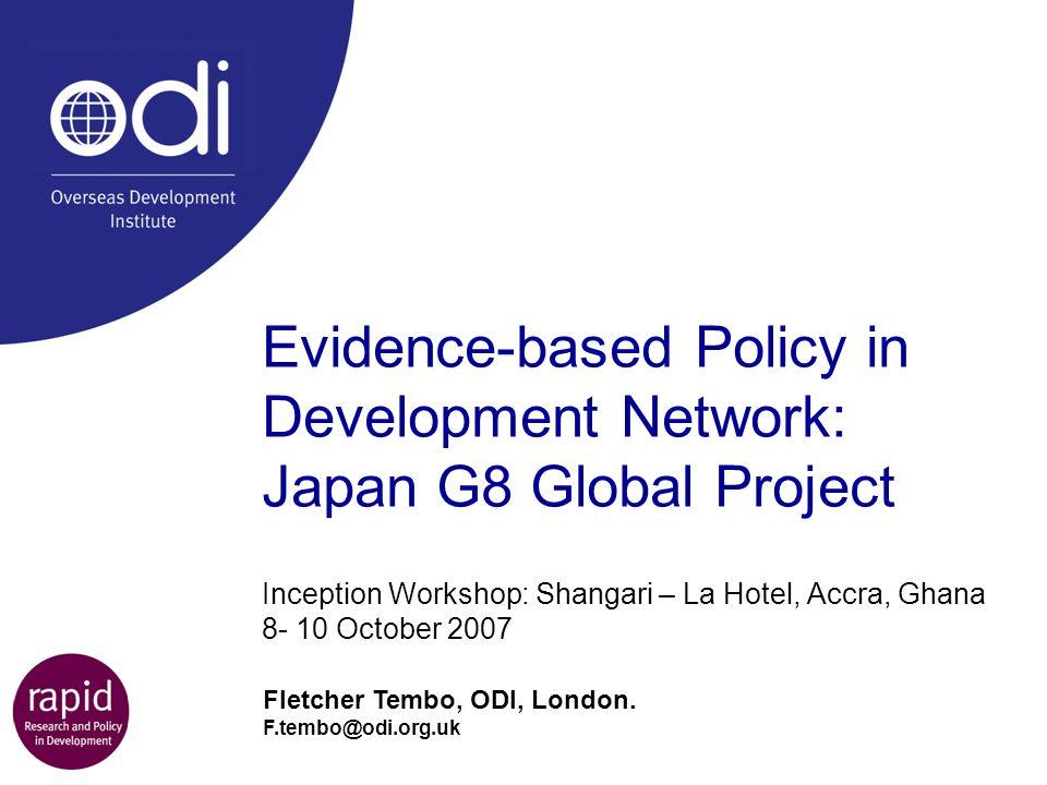 Evidence-based Policy in Development Network: Japan G8 Global Project Inception Workshop: Shangari – La Hotel, Accra, Ghana 8- 10 October 2007 Fletcher Tembo, ODI, London.