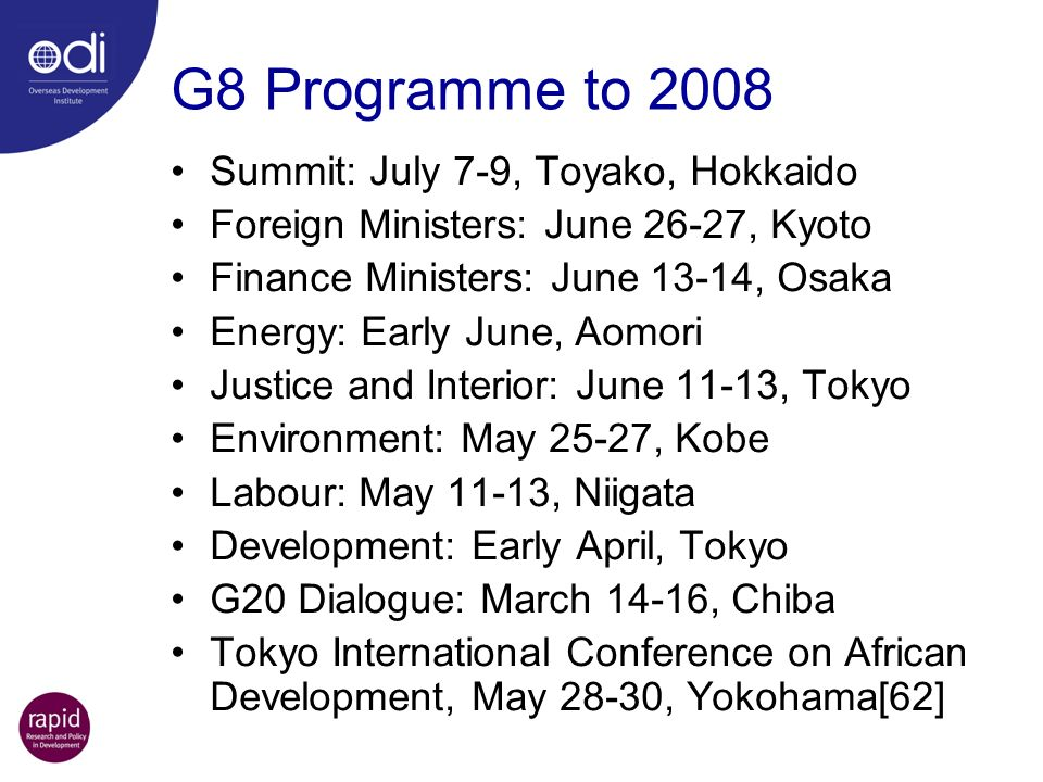 G8 Programme to 2008 Summit: July 7-9, Toyako, Hokkaido Foreign Ministers: June 26-27, Kyoto Finance Ministers: June 13-14, Osaka Energy: Early June, Aomori Justice and Interior: June 11-13, Tokyo Environment: May 25-27, Kobe Labour: May 11-13, Niigata Development: Early April, Tokyo G20 Dialogue: March 14-16, Chiba Tokyo International Conference on African Development, May 28-30, Yokohama[62]