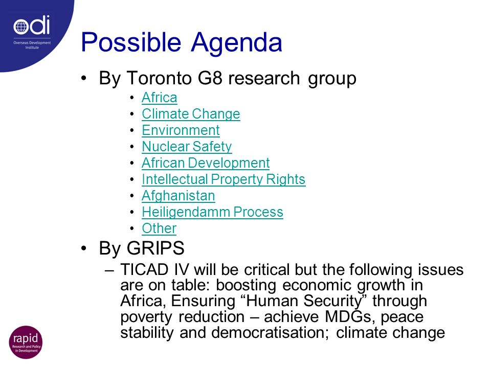Possible Agenda By Toronto G8 research group Africa Climate Change Environment Nuclear Safety African Development Intellectual Property Rights Afghanistan Heiligendamm Process Other By GRIPS –TICAD IV will be critical but the following issues are on table: boosting economic growth in Africa, Ensuring Human Security through poverty reduction – achieve MDGs, peace stability and democratisation; climate change See:   08plan.html   08plan.html