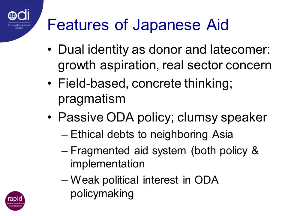 Features of Japanese Aid Dual identity as donor and latecomer: growth aspiration, real sector concern Field-based, concrete thinking; pragmatism Passi