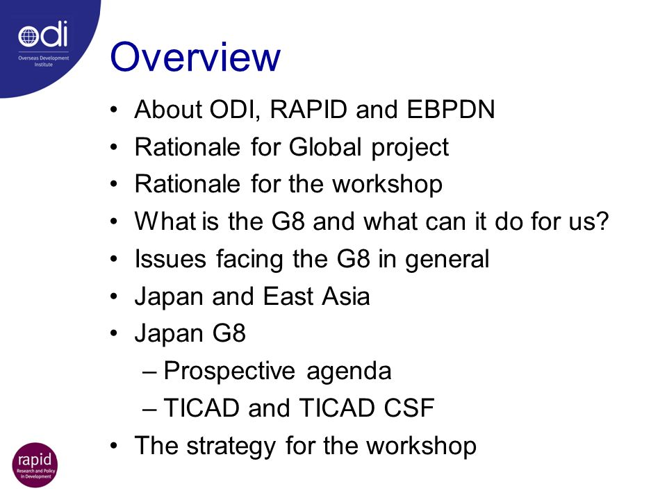 Overview About ODI, RAPID and EBPDN Rationale for Global project Rationale for the workshop What is the G8 and what can it do for us? Issues facing th