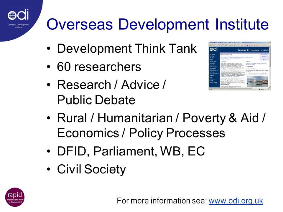 Overseas Development Institute Development Think Tank 60 researchers Research / Advice / Public Debate Rural / Humanitarian / Poverty & Aid / Economic