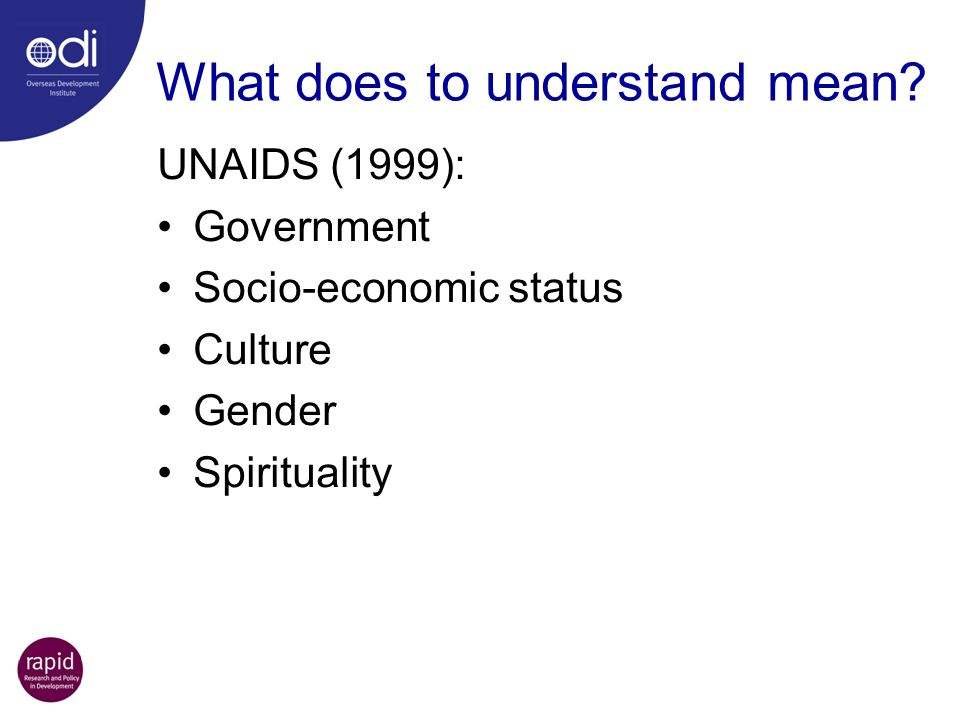 What does to understand mean? UNAIDS (1999): Government Socio-economic status Culture Gender Spirituality
