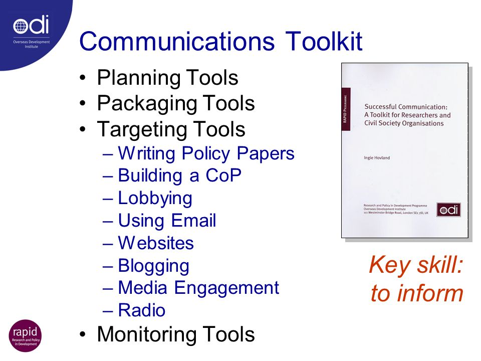 Communications Toolkit Planning Tools Packaging Tools Targeting Tools –Writing Policy Papers –Building a CoP –Lobbying –Using  –Websites –Blogging –Media Engagement –Radio Monitoring Tools Key skill: to inform