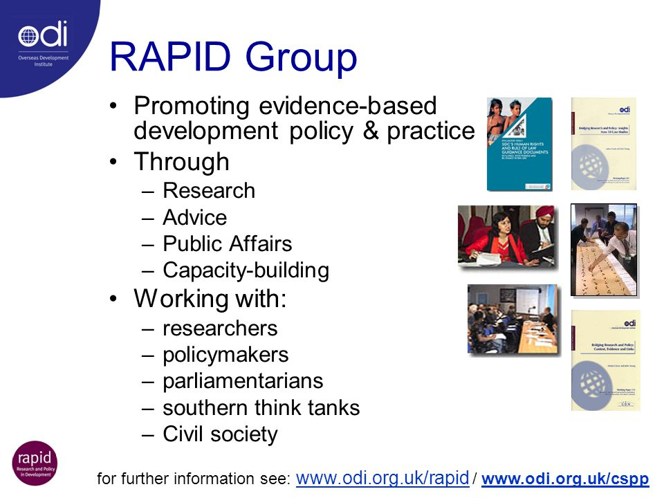RAPID Group Promoting evidence-based development policy & practice Through –Research –Advice –Public Affairs –Capacity-building Working with: –researchers –policymakers –parliamentarians –southern think tanks –Civil society for further information see: www.odi.org.uk/rapid / www.odi.org.uk/cspp