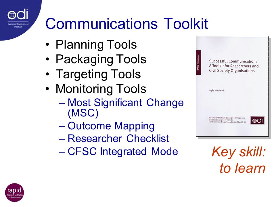Communications Toolkit Planning Tools Packaging Tools Targeting Tools Monitoring Tools –Most Significant Change (MSC) –Outcome Mapping –Researcher Checklist –CFSC Integrated Mode Key skill: to learn