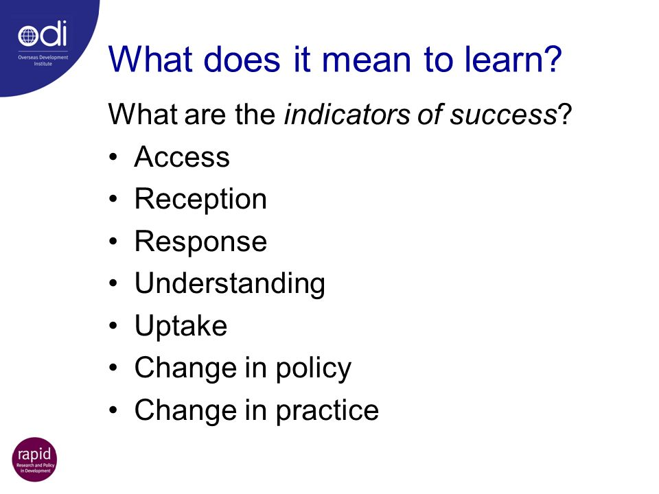 What does it mean to learn? What are the indicators of success? Access Reception Response Understanding Uptake Change in policy Change in practice