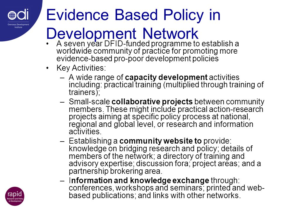 Evidence Based Policy in Development Network A seven year DFID-funded programme to establish a worldwide community of practice for promoting more evidence-based pro-poor development policies Key Activities: –A wide range of capacity development activities including: practical training (multiplied through training of trainers); –Small-scale collaborative projects between community members.