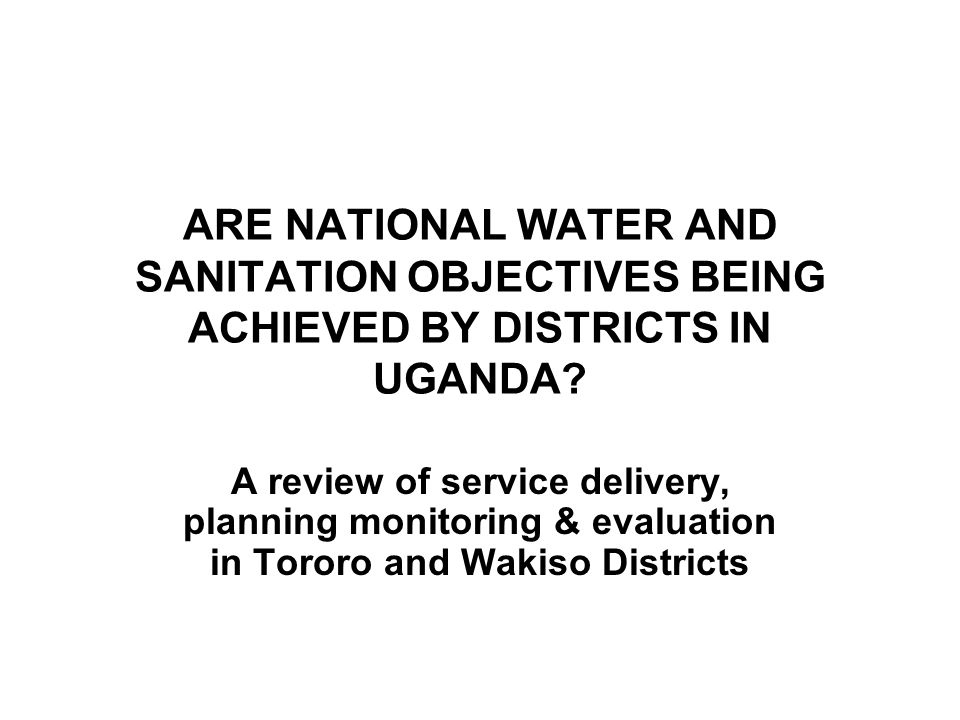 ARE NATIONAL WATER AND SANITATION OBJECTIVES BEING ACHIEVED BY DISTRICTS IN UGANDA? A review of service delivery, planning monitoring & evaluation in