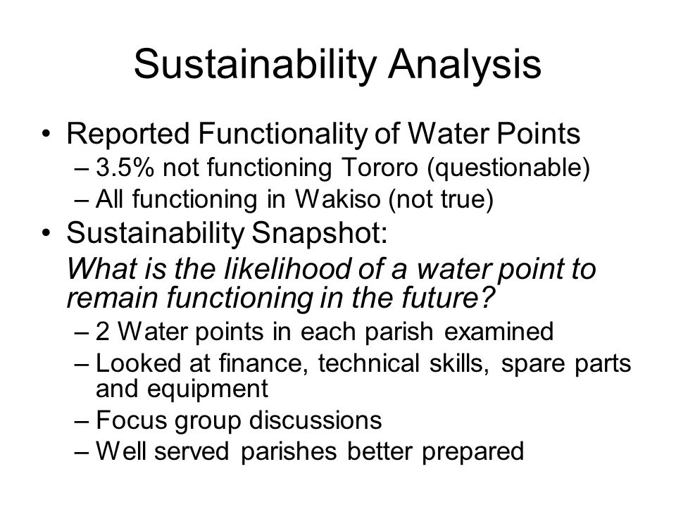 Sustainability Analysis Reported Functionality of Water Points –3.5% not functioning Tororo (questionable) –All functioning in Wakiso (not true) Susta