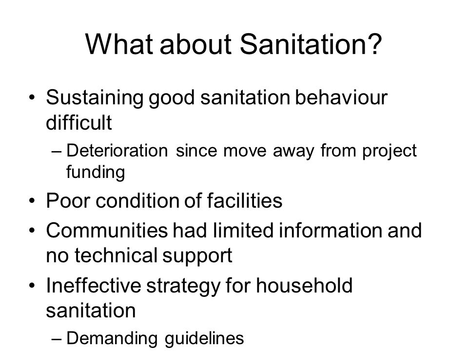 What about Sanitation? Sustaining good sanitation behaviour difficult –Deterioration since move away from project funding Poor condition of facilities