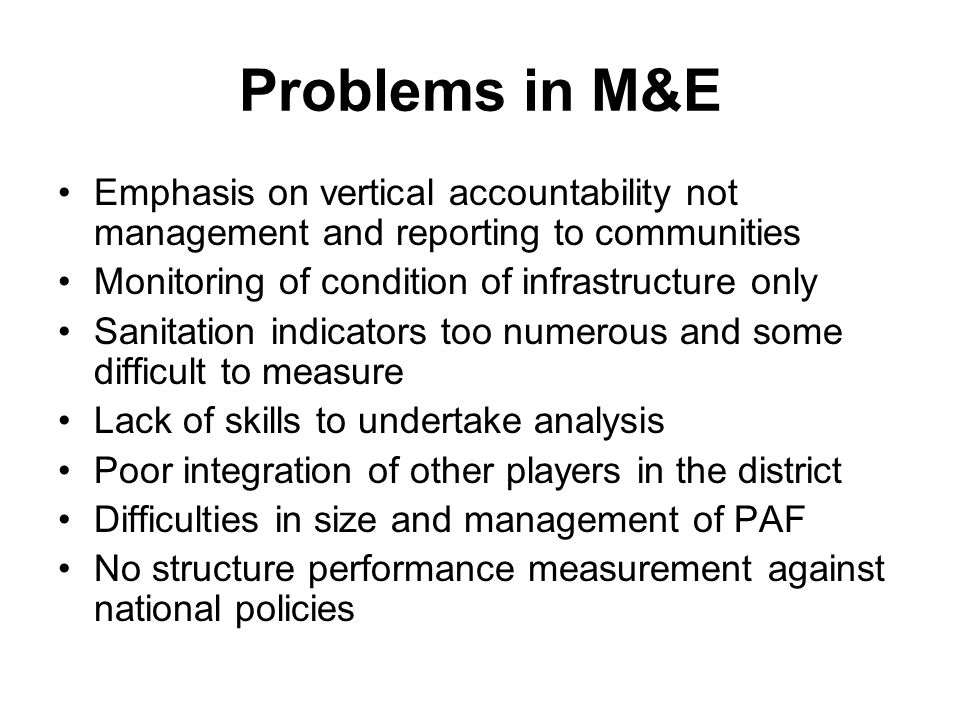 Problems in M&E Emphasis on vertical accountability not management and reporting to communities Monitoring of condition of infrastructure only Sanitation indicators too numerous and some difficult to measure Lack of skills to undertake analysis Poor integration of other players in the district Difficulties in size and management of PAF No structure performance measurement against national policies