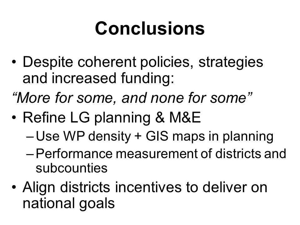 Conclusions Despite coherent policies, strategies and increased funding: More for some, and none for some Refine LG planning & M&E –Use WP density + GIS maps in planning –Performance measurement of districts and subcounties Align districts incentives to deliver on national goals