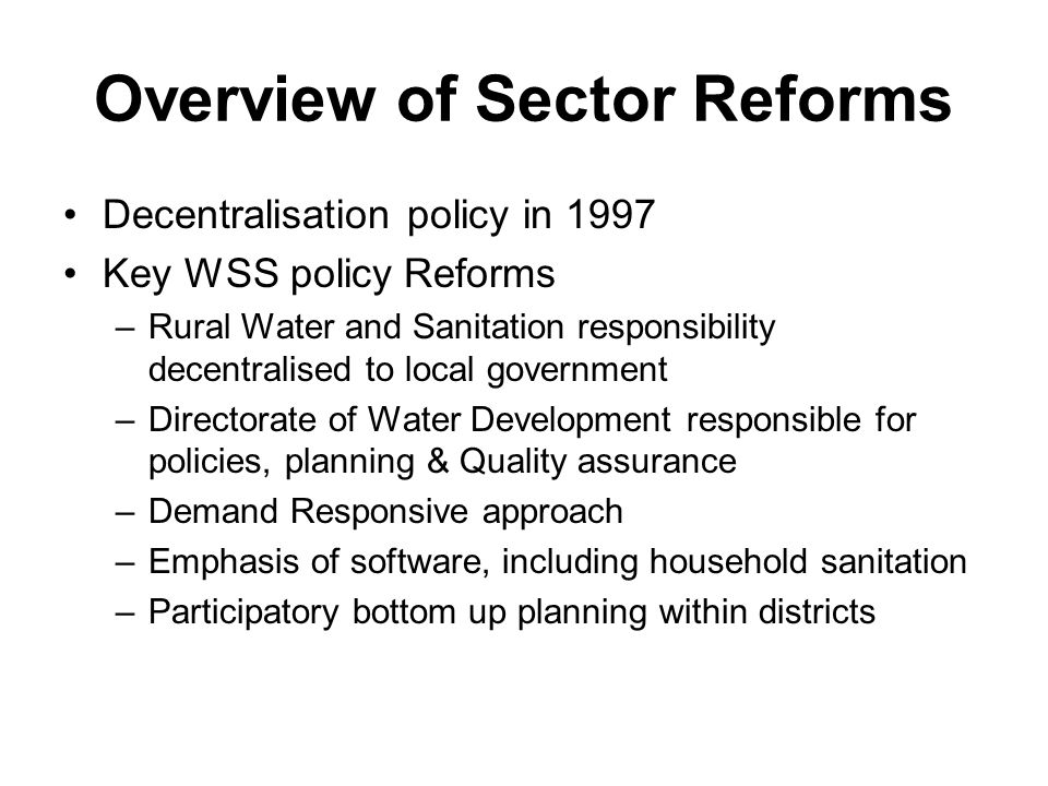 Overview of Sector Reforms Decentralisation policy in 1997 Key WSS policy Reforms –Rural Water and Sanitation responsibility decentralised to local government –Directorate of Water Development responsible for policies, planning & Quality assurance –Demand Responsive approach –Emphasis of software, including household sanitation –Participatory bottom up planning within districts